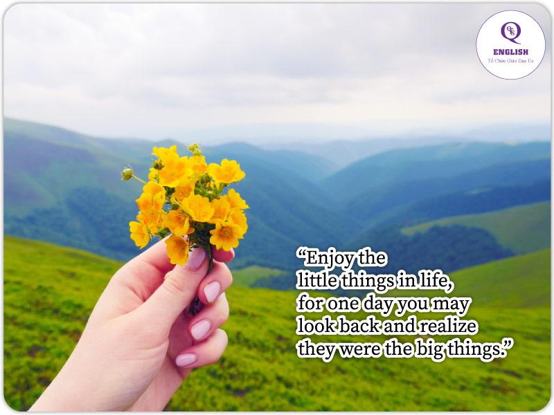 Hãy tận hưởng những điều nhỏ nhặt trong cuộc sống, vì một ngày nào đó bạn có thể nhìn lại và nhận ra chúng là những điều lớn lao. - Câu tiếng Anh hay về cuộc sống